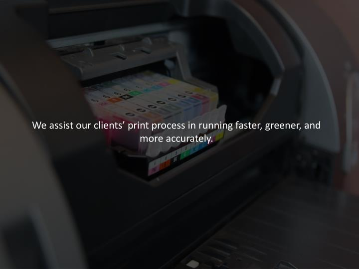 We assist our clients' print process in running faster, greener, and more accurately.
