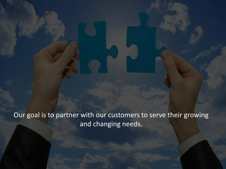 Our goal is to partner with our customers to serve their growing and changing needs.