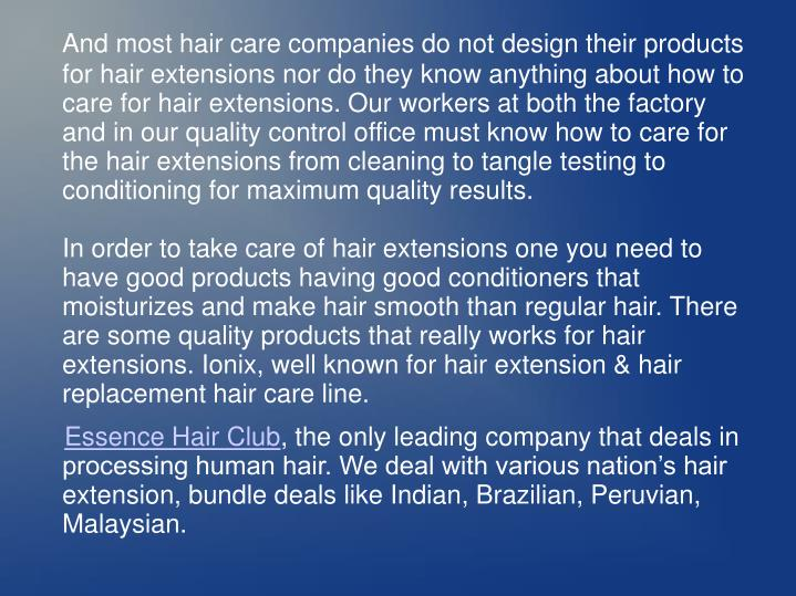 And most hair care companies do not design their products for hair extensions nor do they know anything about how to care for hair extensions. Our workers at both the factory and in our quality control office must know how to care for the hair extensions from cleaning to tangle testing to conditioning for maximum quality results.
