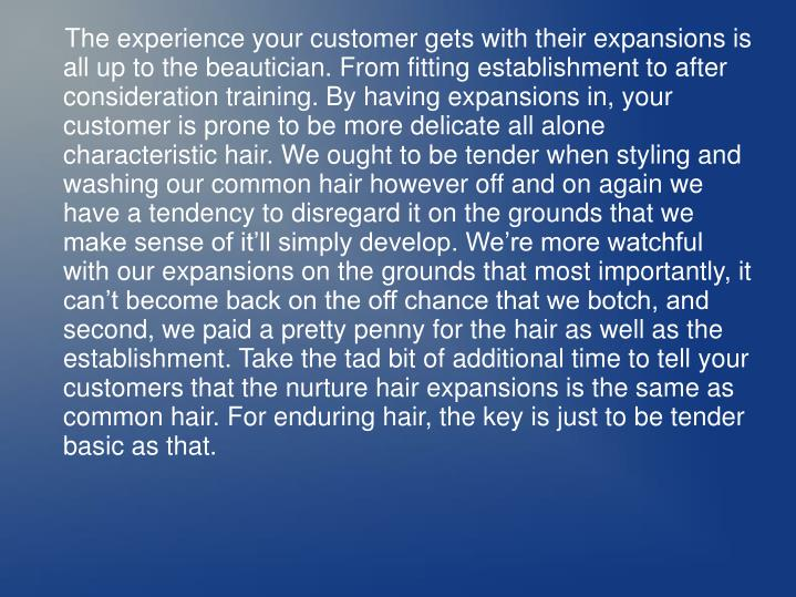 The experience your customer gets with their expansions is all up to the beautician. From fitting es...