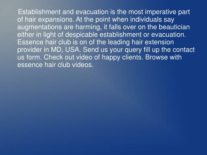 Establishment and evacuation is the most imperative part of hair expansions. At the point when individuals say augmentations are harming, it falls over on the beautician either in light of despicable establishment or evacuation. Essence hair club is on of the leading hair extension provider in MD, USA. Send us your query fill up the contact us form. Check out video of happy clients. Browse with essence hair club videos.