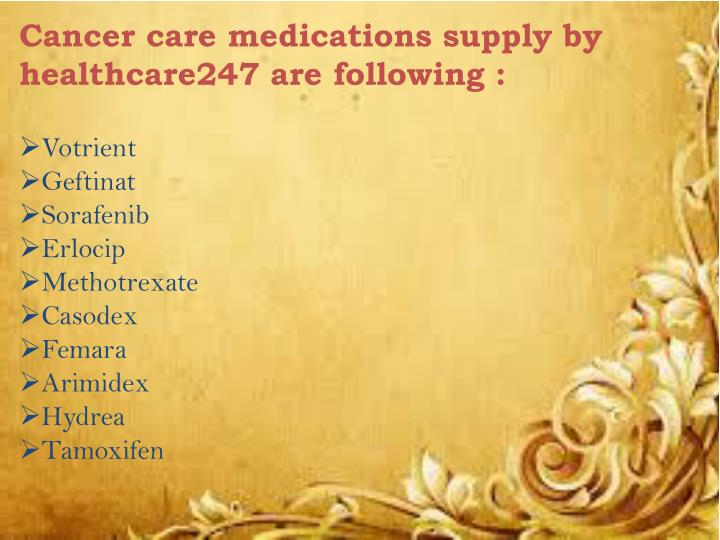 Cancer care medications supply by healthcare247 are following :