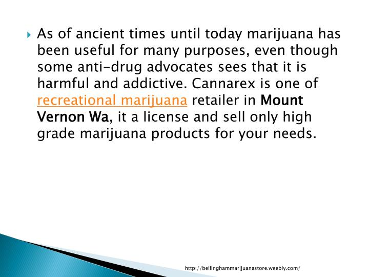 As of ancient times until today marijuana has been useful for many purposes, even though some anti-drug advocates sees that it is harmful and addictive.