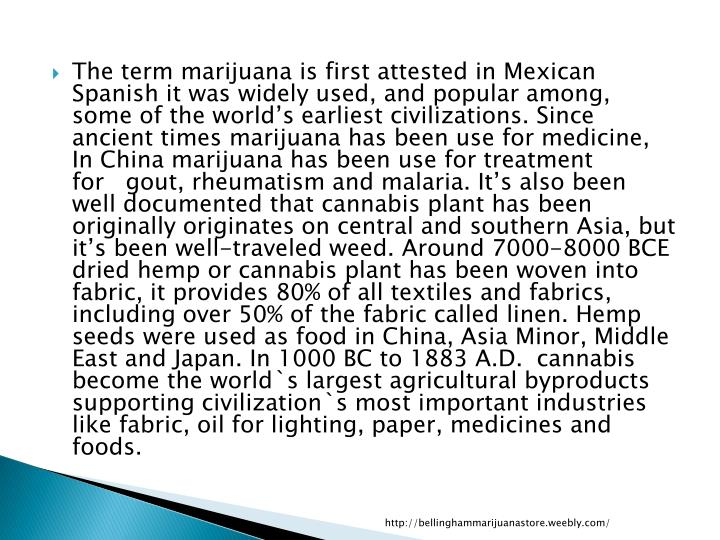 The term marijuana is first attested in Mexican Spanish it was widely used, and popular among, some of the world's earliest civilizations. Since ancient times marijuana has been use for medicine, In China marijuana has been use for treatment for   gout, rheumatism and malaria. It's also been well documented that cannabis plant has been originally originates on central and southern Asia, but it's been well-traveled weed. Around 7000-8000 BCE dried hemp or cannabis plant has been woven into fabric, it provides 80% of all textiles and fabrics, including over 50% of the fabric called linen. Hemp seeds were used as food in China, Asia Minor, Middle East and Japan. In 1000 BC to 1883 A.D.  cannabis become the world`s largest agricultural byproducts supporting civilization`s most important industries like fabric, oil for lighting, paper, medicines and foods.