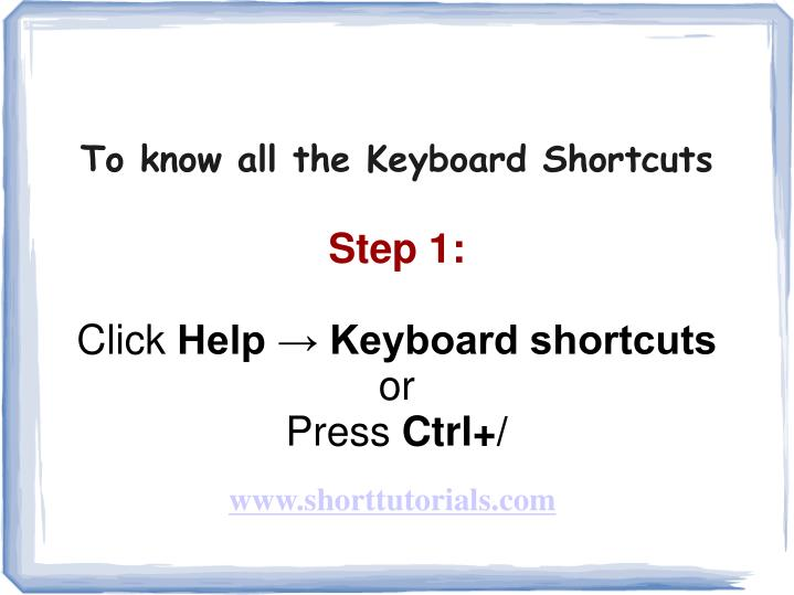 To know all the keyboard shortcuts step 1 click help keyboard shortcuts or press ctrl