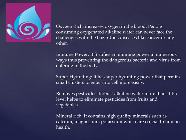 Oxygen Rich: increases oxygen in the blood. People consuming oxygenated alkaline water can never face the challenges with the hazardous diseases like cancer or any other.