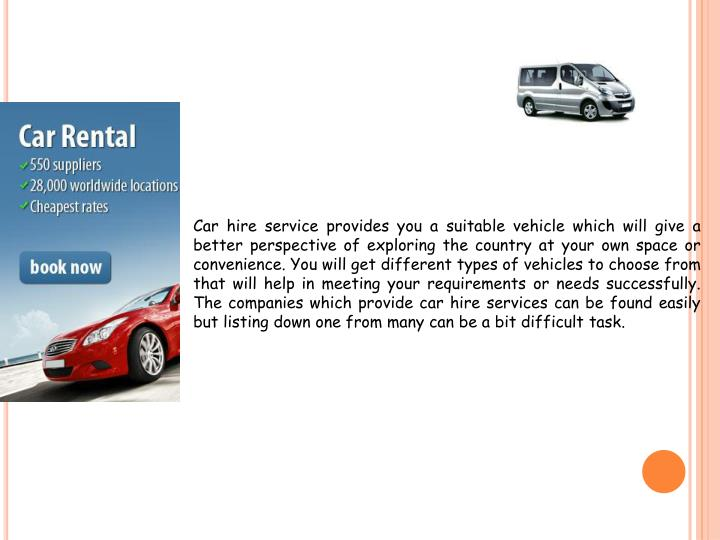 Car hire service providesyou a suitable vehicle which will give a better perspective of exploring the country at your own space or convenience. You will get different types of vehicles to choose from that will help in meeting your requirements or needs successfully. The companies which provide car hire services can be found easily but listing down one from many can be a bit difficult task.