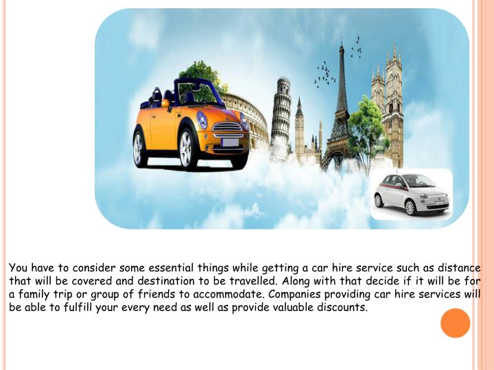 You have to consider some essential things while getting a car hire service such as distance that will be covered and destination to be travelled. Along with that decide if it will be for a family trip or group of friends to accommodate. Companies providing car hire services will be able to fulfill your every need as well as provide valuable discounts.