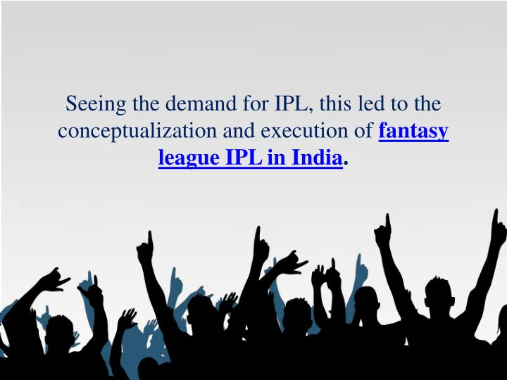 Seeing the demand for IPL, this led to the conceptualization and execution of