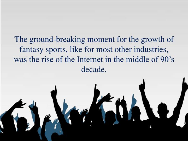 The ground-breaking moment for the growth of fantasy sports, like for most other industries, was the...