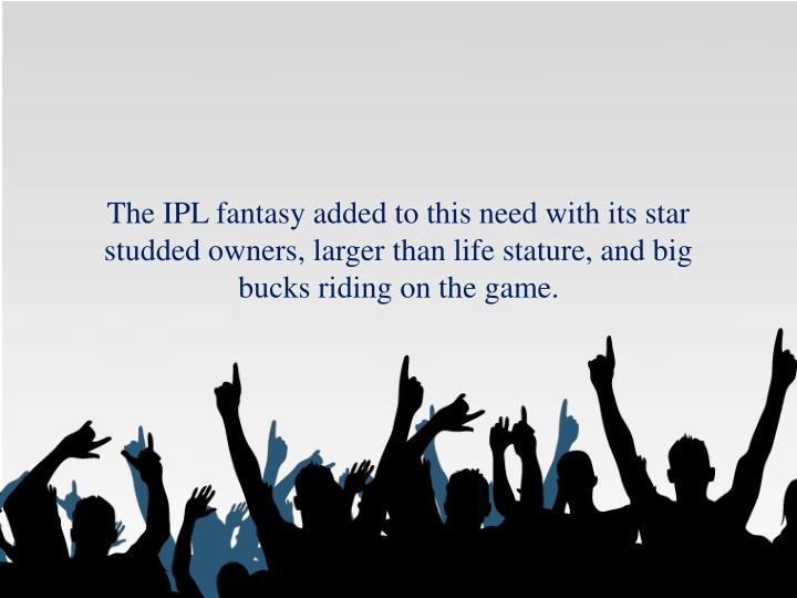 The IPL fantasy added to this need with its star studded owners, larger than life stature, and big bucks riding on the game.