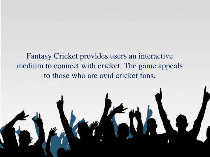 Fantasy Cricket provides users an interactive medium to connect with cricket. The game appeals to those who are avid cricket fans.