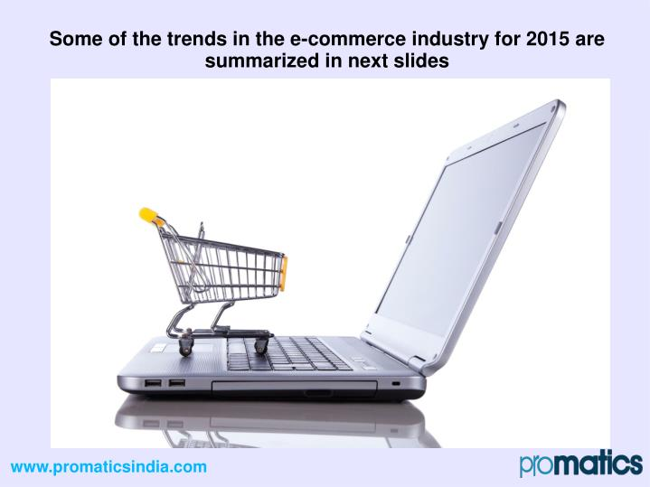 Some of the trends in the e-commerce industry for 2015 are summarized in next slides