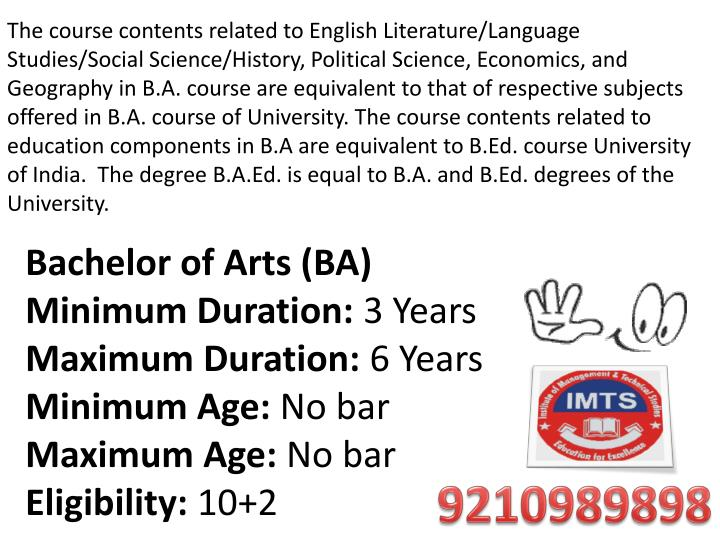 The course contents related to English Literature/Language Studies/Social Science/History, Political Science, Economics, and Geography in B.A. course are equivalent to that of respective subjects offered in B.A. course of University.The course contents related to education components in B.A are equivalent to B.Ed. course University of India. The degree B.A.Ed. is equal to B.A. and B.Ed. degrees of the University.