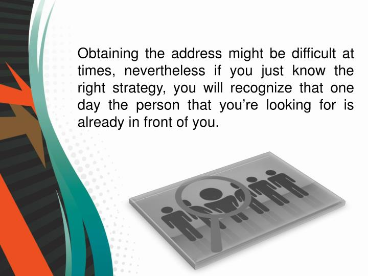 Obtaining the address might be difficult at times, nevertheless if you just know the right strategy, you will recognize that one day the person that you're looking for is already in front of you.