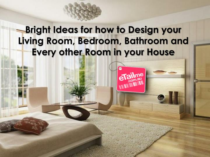 Bright Ideas for how to Design your Living Room, Bedroom, Bathroom and Every other Room in your Hous...
