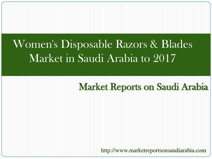 Women's Disposable Razors & Blades Market in Saudi Arabia to 2017