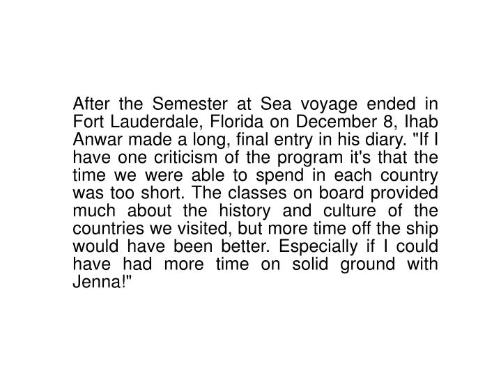 "After the Semester at Sea voyage ended in Fort Lauderdale, Florida on December 8, Ihab Anwar made a long, final entry in his diary. ""If I have one criticism of the program it's that the time we were able to spend in each country was too short. The classes on board provided much about the history and culture of the countries we visited, but more time off the ship would have been better. Especially if I could have had more time on solid ground with Jenna!"""
