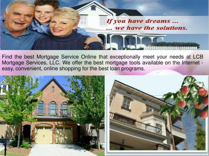 Find the best Mortgage Service Online that exceptionally meet your needs at LCB Mortgage Services, LLC. We offer the best mortgage tools available on the Internet - easy, convenient, online shopping for the best loan programs.