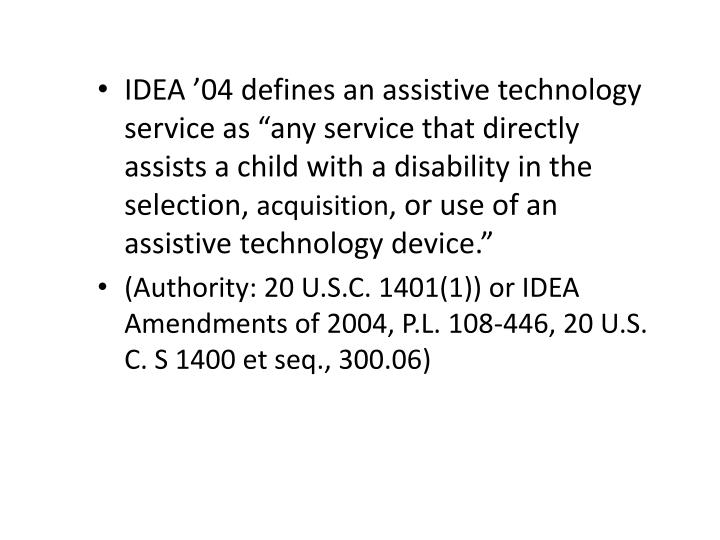 "IDEA '04 defines an assistive technology service as ""any service that directly assists a child with a disability in the selection,"