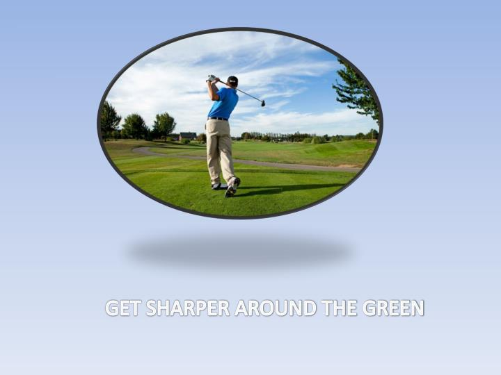 GET SHARPER AROUND THE GREEN