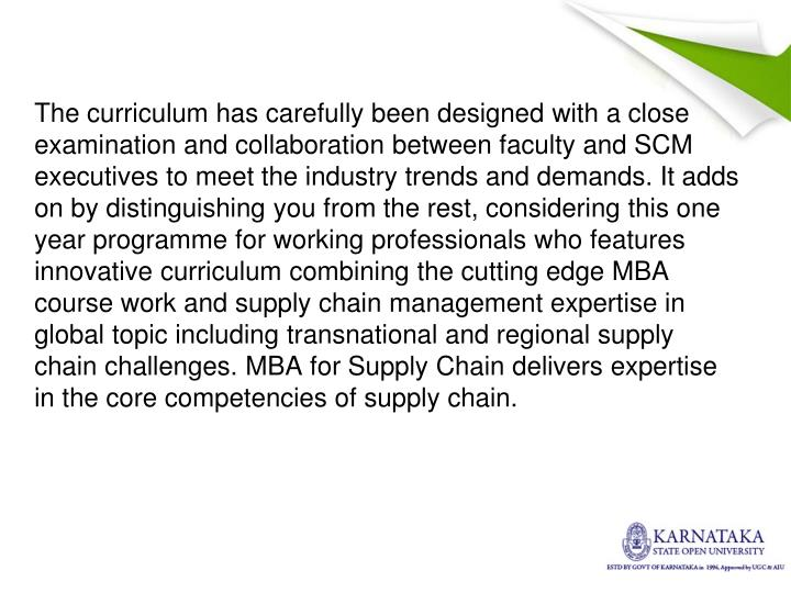 The curriculum has carefully been designed with a close examination and collaboration between faculty and SCM executives to meet the industry trends and demands. It adds on by distinguishing you from the rest, considering this one year programme for working professionals who features innovative curriculum combining the cutting edge MBA course work and supply chain management expertise in global topic including transnational and regional supply chain challenges. MBA for Supply Chain delivers expertise in the core competencies of supply chain.