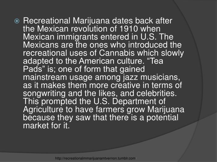 """Recreational Marijuana dates back after the Mexican revolution of 1910 when Mexican immigrants entered in U.S. The Mexicans are the ones who introduced the recreational uses of Cannabis which slowly adapted to the American culture. """"Tea Pads"""" is; one of form that gained mainstream usage among jazz musicians, as it makes them more creative in terms of songwriting and the likes, and celebrities. This prompted the U.S. Department of Agriculture to have farmers grow Marijuana because they saw that there is a potential market for it."""