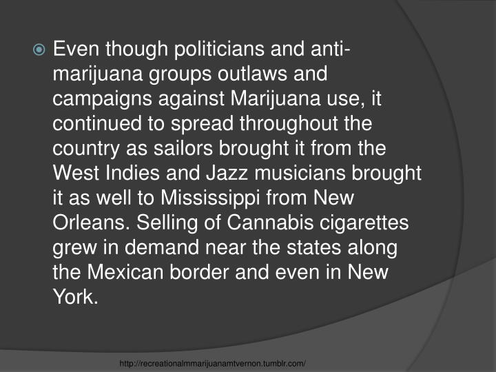 Even though politicians and anti-marijuana groups outlaws and campaigns against Marijuana use, it continued to spread throughout the country as sailors brought it from the West Indies and Jazz musicians brought it as well to Mississippi from New Orleans. Selling of Cannabis cigarettes grew in demand near the states along the Mexican border and even in New York.