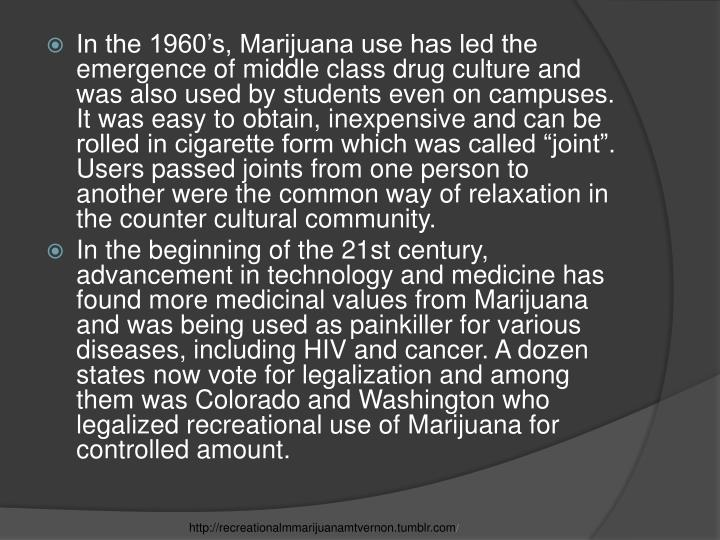 "In the 1960's, Marijuana use has led the emergence of middle class drug culture and was also used by students even on campuses. It was easy to obtain, inexpensive and can be rolled in cigarette form which was called ""joint"". Users passed joints from one person to another were the common way of relaxation in the counter cultural community."