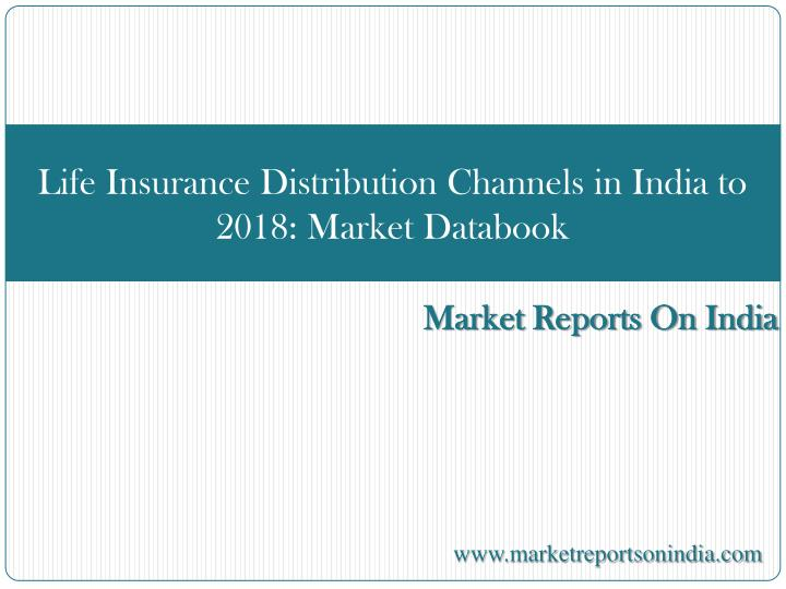 Life Insurance Distribution Channels in India to 2018: Market Databook