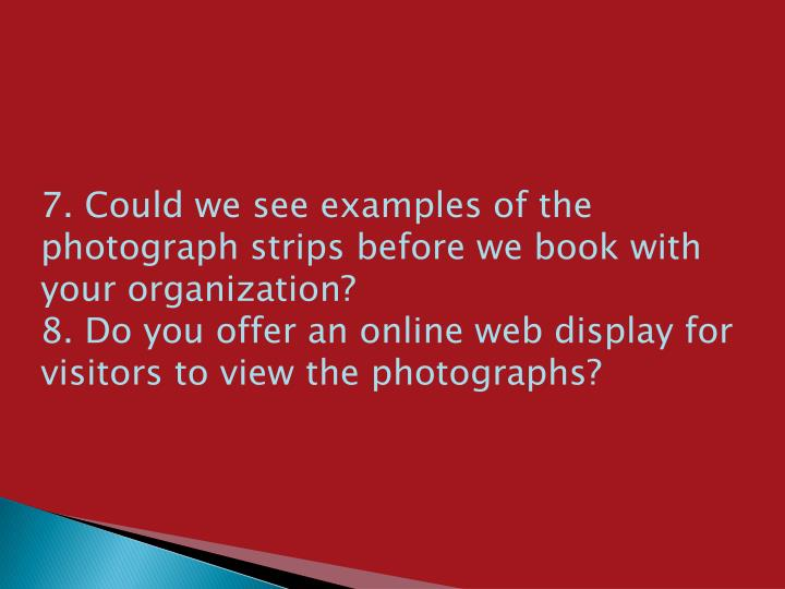 7. Could we see examples of the photograph strips before we book with your organization?