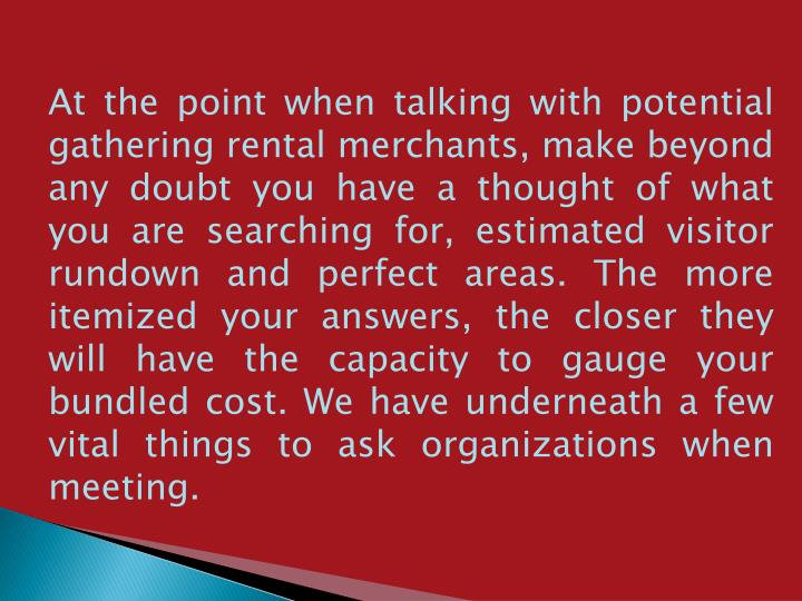 At the point when talking with potential gathering rental merchants, make beyond any doubt you have a thought of what you are searching for, estimated visitor rundown and perfect areas. The more itemized your answers, the closer they will have the capacity to gauge your bundled cost. We have underneath a few vital things to ask organizations when meeting.