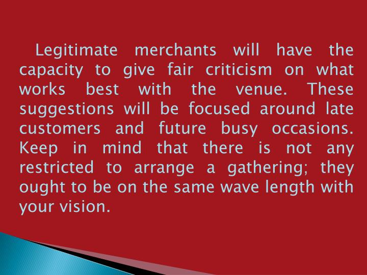 Legitimate merchants will have the capacity to give fair criticism on what works best with the venue. These suggestions will be focused around late customers and future busy occasions. Keep in mind that there is not any restricted to arrange a gathering; they ought to be on the same wave length with your vision.