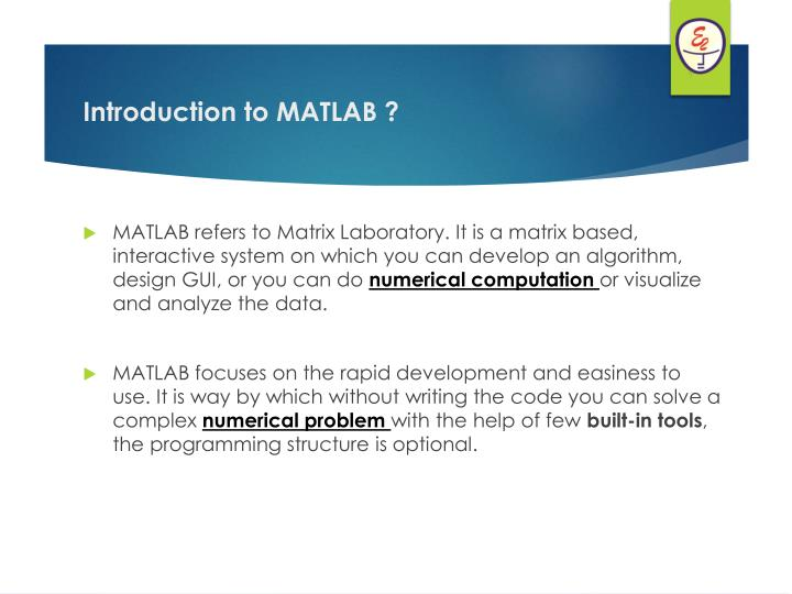 MATLAB refers to Matrix Laboratory. It is a matrix based, interactive system on which you can develop an algorithm, design GUI, or you can do