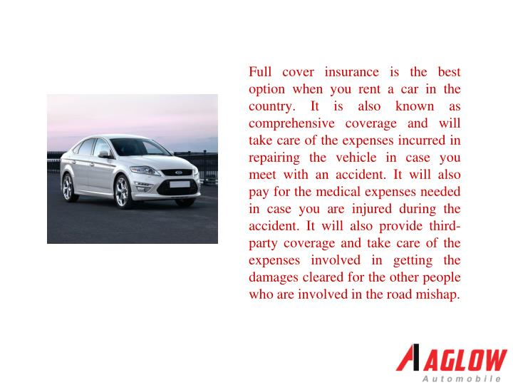 Full cover insurance is the best option when you rent a car in the country. It is also known as comprehensive coverage and will take care of the expenses incurred in repairing the vehicle in case you meet with an accident. It will also pay for the medical expenses needed in case you are injured during the accident. It will also provide third-party coverage and take care of the expenses involved in getting the damages cleared for the other people who are involved in the road mishap.