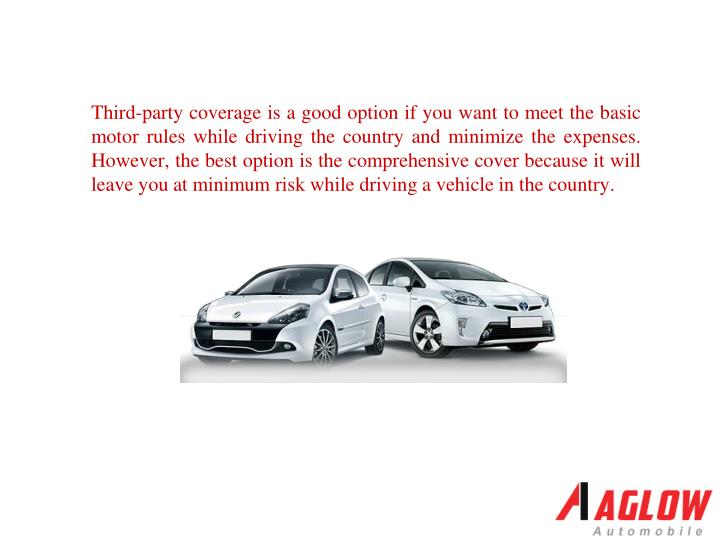 Third-party coverage is a good option if you want to meet the basic motor rules while driving the country and minimize the expenses. However, the best option is the comprehensive cover because it will leave you at minimum risk while driving a vehicle in the country.