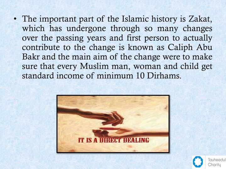 The important part of the Islamic history is Zakat, which has undergone through so many changes over the passing years and first person to actually contribute to the change is known as Caliph Abu Bakr and the main aim of the change were to make sure that every Muslim man, woman and child get standard income of minimum 10 Dirhams.