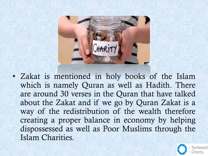 Zakat is mentioned in holy books of the Islam which is namely Quran as well as Hadith. There are around 30 verses in the Quran that have talked about the Zakat and if we go by Quran Zakat is a way of the redistribution of the wealth therefore creating a proper balance in economy by helping dispossessed as well as Poor Muslims through the Islam Charities.