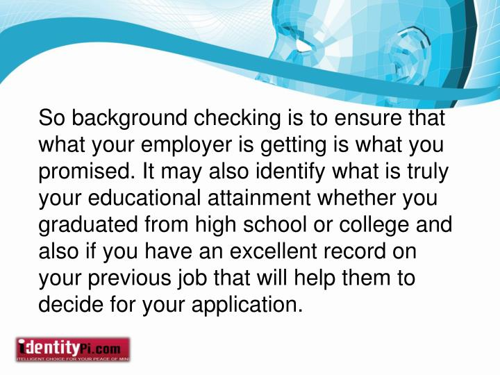 So background checking is to ensure that what your employer is getting is what you promised. It may also identify what is truly your educational attainment whether you graduated from high school or college and also if you have an excellent record on your previous job that will help them to decide for your application.