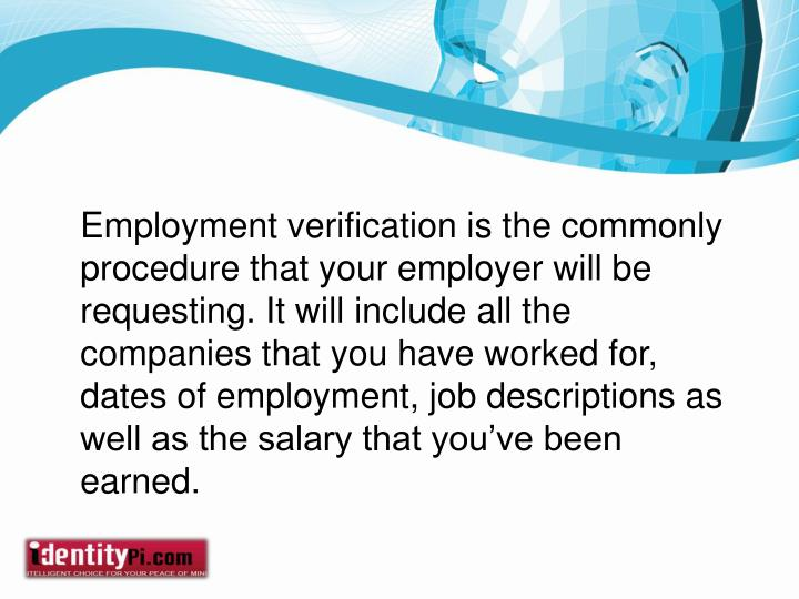 Employment verification is the commonly procedure that your employer will be requesting. It will include all the companies that you have worked for, dates of employment, job descriptions as well as the salary that you've been earned.