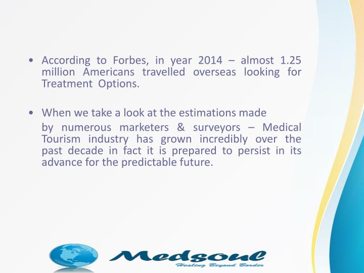 According to Forbes, in year 2014 – almost 1.25 million Americans travelledoverseaslooking for  Treatment