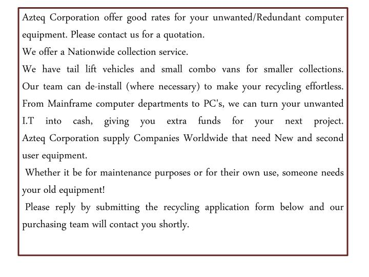 Azteq Corporation offer good rates for your unwanted/Redundantcomputer equipment. Please contact us for a quotation.