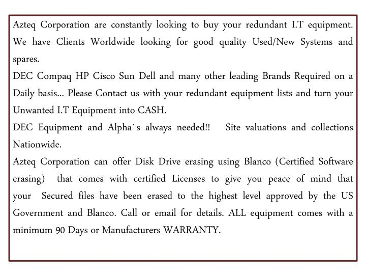 Azteq Corporationare constantly looking to buy your redundant I.T equipment. We have Clients Worldwide looking for good quality Used/New Systems and spares.