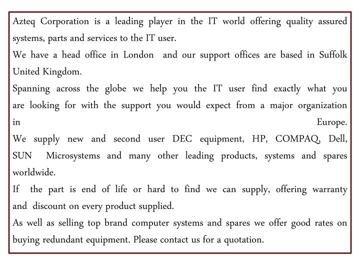 Azteq Corporation is a leading player in the ITworld offering quality assured systems, parts and services to the IT user.