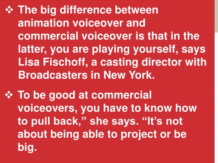 The big difference between animation voiceover and commercial voiceover is that in the latter, you a...