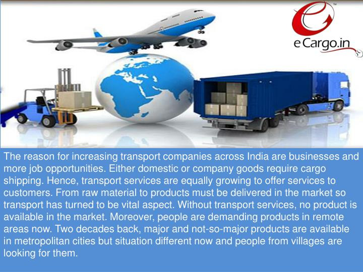 The reason for increasing transport companies across India are businesses and more job opportunities. Either domestic or company goods require cargo shipping. Hence, transport services are equally growing to offer services to customers. From raw material to products must be delivered in the market so transport has turned to be vital aspect. Without transport services, no product is available in the market. Moreover, people are demanding products in remote areas now. Two decades back, major and not-so-major products are available in metropolitan cities but situation different now and people from villages are looking for them.