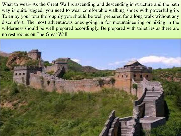 What to wear- As the Great Wall is ascending and descending in structure and the path way is quite r...