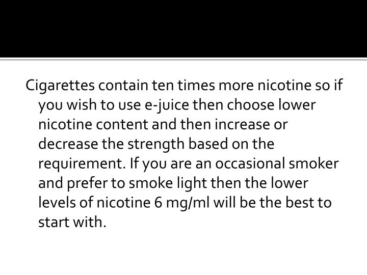 Cigarettes contain ten times more nicotine so if you wish to use e-juice then choose lower nicotine content and then increase or decrease the strength based on the requirement. If you are an occasional smoker and prefer to smoke light then the lower levels of nicotine 6 mg/ml will be the best to start with.