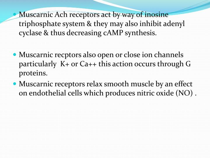 Muscarnic Ach receptors act by way of inosine triphosphate system & they may also inhibit adenyl cyclase & thus decreasing cAMP synthesis.