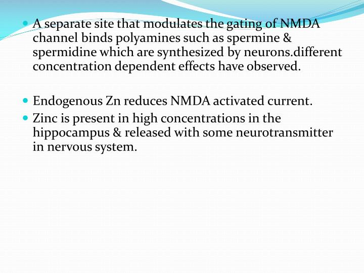 A separate site that modulates the gating of NMDA channel binds polyamines such as spermine & spermidine which are synthesized by neurons.different concentration dependent effects have observed.